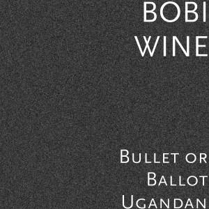 Album Bullet or Ballot Ugandan from Bobi Wine
