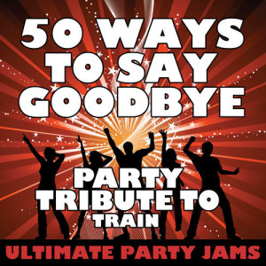 Ultimate Party Jams的專輯50 Ways to Say Goodbye (Party Tribute to Train) - Single