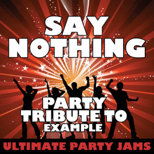 Ultimate Party Jams的專輯Say Nothing (Party Tribute to Example)