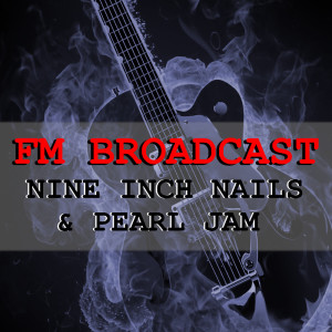 Album FM Broadcast Nine Inch Nails & Pearl Jam from Nine Inch Nails
