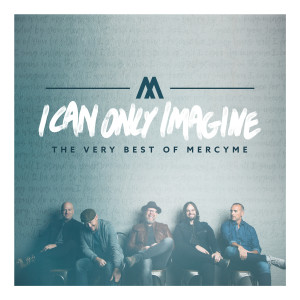 MercyME的專輯I Can Only Imagine - The Very Best of MercyMe