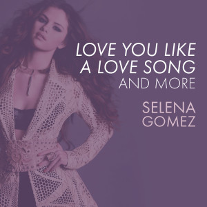 Selena Gomez的專輯Love You Like A Love Song, Come & Get It, and More