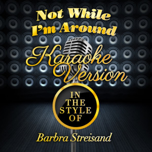 Karaoke - Ameritz的專輯Not While I'm Around (In the Style of Barbra Streisand) [Karaoke Version] - Single
