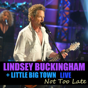 Album Not Too Late Lindsey Buckingham & Little Big Town Live from Little Big Town
