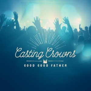Listen to Good Good Father song with lyrics from Casting Crowns