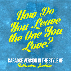 Karaoke - Ameritz的專輯How Do You Leave the One You Love? (In the Style of Katherine Jenkins) [Karaoke Version] - Single