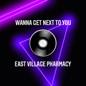 Album Wanna Get Next to You from East Village Pharmacy