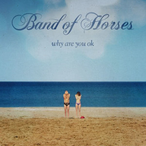 Band of Horses的專輯Why Are You OK