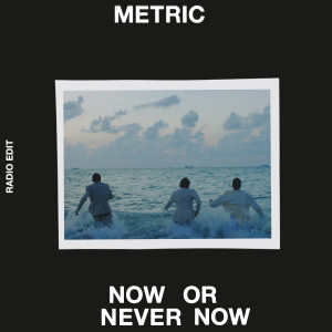 Now or Never Now (Radio Edit) 2018 Metric