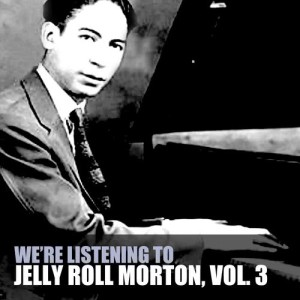 We're Listening to Jelly Roll Morton, Vol. 3