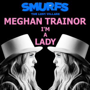 Listen to I'm a Lady (from SMURFS: THE LOST VILLAGE) song with lyrics from Meghan Trainor
