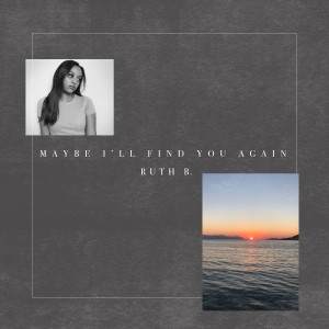 Album Maybe I'll Find You Again from Ruth B