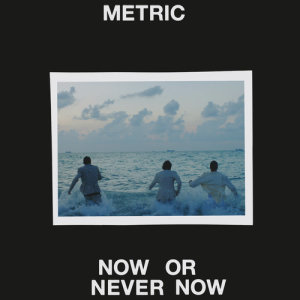 Listen to Now or Never Now song with lyrics from Metric
