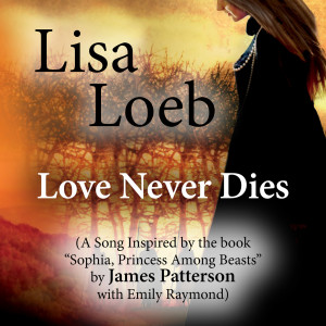 """Album Love Never Dies (A Song Inspired by the Book """"Sophia, Princess Among Beasts"""" by James Patterson With Emily Raymond) from Lisa Loeb"""