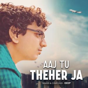 Album Aaj Tu Theher Ja from DEEP