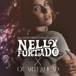Listen to All Good Things (Come To An End) (Nelly Furtado x Quarterhead) song with lyrics from Nelly Furtado