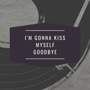 I'm Gonna Kiss Myself Goodbye