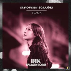 อัลบัม ฉันต้องคิดถึงเธอแบบไหน (Cloudy) - Single ศิลปิน INK WARUNTORN