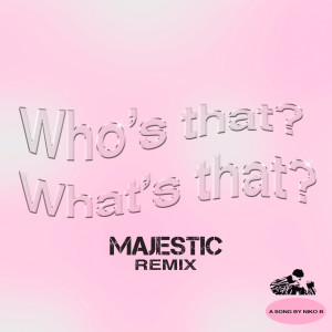 Album Who's That What's That (Majestic Remix) from Niko B