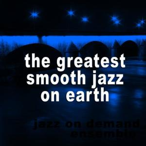 Jazz On Demand Ensemble的專輯The Greatest Smooth Jazz On Earth