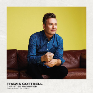 Album Christ Be Magnified from Travis Cottrell