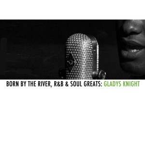 Gladys Knight的專輯Born By The River, R&B & Soul Greats: Gladys Knight