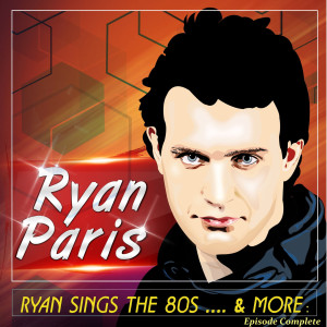 Album Ryan Sings the 80s .... & More : Episode Complete from Ryan Paris