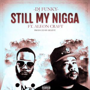 DJ Funky的專輯Still My Nigga (feat. Aleon Craft)