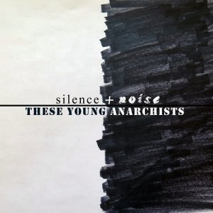 Album Silence + Noise from These Young Anarchists