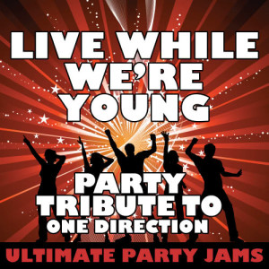 Ultimate Party Jams的專輯Live While We're Young (Party Tribute to One Direction)