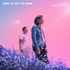 Best Is Yet To Come dari Gryffin