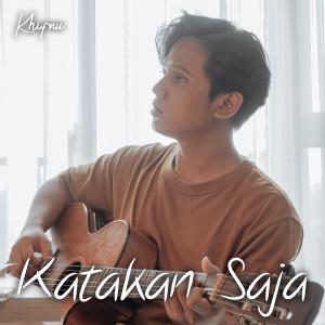 Dengarkan Katakan Saja lagu dari Khifnu dengan lirik