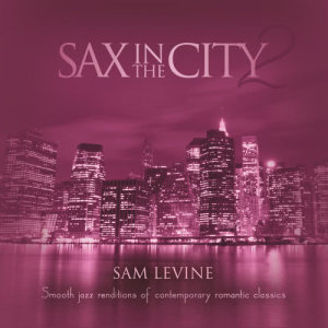 Sax In The City 2: Smooth Jazz Renditions Of Contemporary Romantic Classics